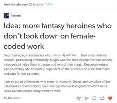 "Yes! Thank you! So sick of all the women having to be warriors in order to be considered ""legit female characters"" and things like embroidery being looked down on. Embroidery is awesome, people!"