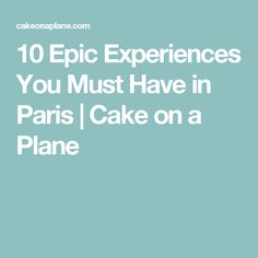 10 Epic Experiences You Must Have in Paris | Cake on a Plane