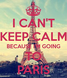 I CAN'T KEEP CALM BECAUSE I'M GOING TO PARIS - May 2015....