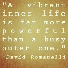 Quotes: A vibrant inner life is far more powerful than a busy outer one. Be the change