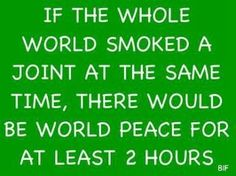 If the whole world smoked a joint at the same time there would be world peace for at least 2 hours   Anonymous ART of Revolution