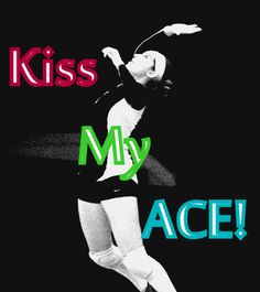 Kiss my Ace - volleyball quote   ~~ How to Ace Volleyball Tryouts ~~