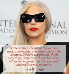 Valentine's Day inspiration for the single girl - Some women choose to follow men, and some women, choose to follow their dreams. If you're wondering which way to go, remember that your career will never wake up and tell you that it doesn't love you anymore. - Lady Gaga #quote #vday #gaga