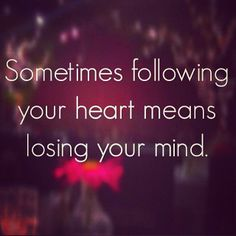 Then follow your brain you need it and trust me it's better for you. Your heart is an idiot anyway