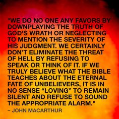 """""""We do no one any favors by downplaying the truth of God's wrath or neglecting to mention the severity of His judgment. We certainly don't eliminate the threat of hell by refusing to speak or think of it. If we truly believe what the Bible teaches about the eternal fate of unbelievers, it is in no sense """"loving"""" to remain silent and refuse to sound the appropriate alarm."""" ~ John MacArthur"""