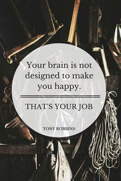 """Your brain is not designed to make you happy. That's your job."" - Tony Robbins"