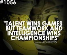Talent wins games but teamwork and   intelligence wins championships Michael Jordan