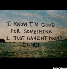 I know I am good for something, I just haven't found it yet... LOL