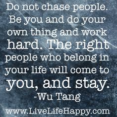 I will never chase anyone again. I'm going to continue to be myself and do my own thing. I will work hard and be happy. The people who want to be with me, and want to be in my life will make an effort to be with me. They will show up because they can't stay away from me, and they want me in their life too. Love goes both ways. I wear my heart on my sleeve and give the world my all. It's the only way I know how to live because this is who I am. I don't want to be a mean person. I don't want…