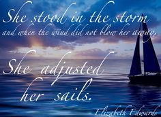 """""""She stood in the storm and when the wind did not blow her away, she adjusted her sails."""" -- Elizabeth Edwards"""
