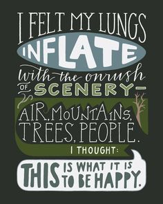 """i felt my lungs inflate with the onrush of scenery - air, mountains, trees, people.  I thought, 'This is what it is to be happy.'"" -- #quotes"