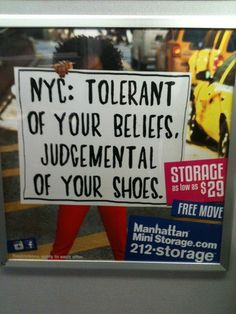 Manhattan Mini Storage ad.  Funny and true.  NYC: Tolerant of your beliefs, Judgemental of your shoes.