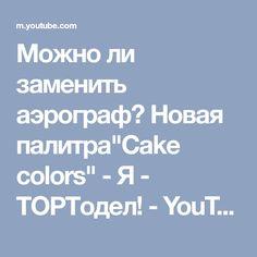 """Можно ли заменить аэрограф? Новая палитра""""Cake colors"""" - Я - ТОРТодел! - YouTube"""