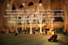 And whoever fears Allah - He will make for him a way out. And will provide for him from where he does not expect. And whoever relies upon Allah - then He is sufficient for him. Indeed, Allah will accomplish His purpose. Allah has already set for everything a [decreed] extent. Qur'an 65: 2-3