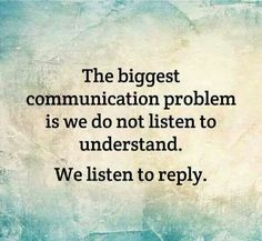 The biggest communication problem is we do not listen to understand. We listen to reply.