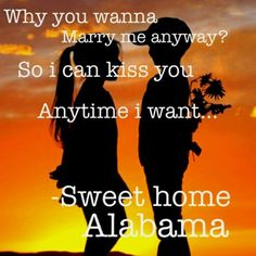 So I can kiss you anytime I want! - Sweet Home Alabama