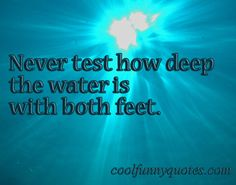 Never test how deep the water is with both feet.
