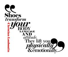 """Shoes transform your body language and attitude. They fit you physically and emotionally"". Christian Louboutin"