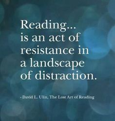 """""""Reading is an act of resistance in a landscape of distraction."""" David Ulin - """"The Lost Art of Reading"""""""