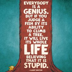 Everybody is a genius. But if you judge a fish by its ability to climb a tree. It will live its whole life believing that it is stupid. -Albert Einstein