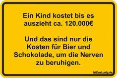Ein Kind kostet bis es auszieht ca. 120.000€ Und das sind nur die Kosten für Bier und Schokolade, um die Nerven zu beruhigen. ... gefunden auf https://www.istdaslustig.de/spruch/2221 #lustig #sprüche #fun #spass