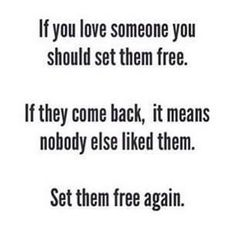 If you love someone you should set them free. If they come back, it means nobody else liked them. Set them free again.