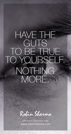 Have the guts to be true to yourself. Nothing more. #robinsharma