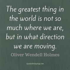 The greatest thing in the world is not so much where we are, but in what direction we are moving. - Oliver Wendell Holmes quote