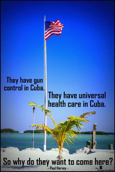 """They have gun control in Cuba. they have universal health care in Cuba. So why do they want to come here?"" -- Paul Harvey"