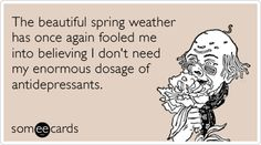 The beautiful spring weather has once again fooled me into believing I dont need my enormous dosage of antidepressants.
