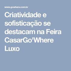 Criatividade e sofisticação se destacam na Feira CasarGo'Where Luxo