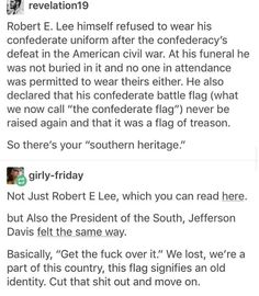 The confederate flag and literally anything in relation to the confederacy is NOT RELATED TO THE UNITED STATES. THAT WAS THE POINT OF THE CONFEDERACY. IT WAS A GROUP OF PEOPLE WHO DID NOT WANT TO BE A PART OF THE US ANYMORE. Confederate flags and propaganda are literally the opposite of American heritage and pride, and belong in museums, not along side the US flag.