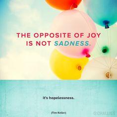 """""""The opposite of joy is not sadness. It's hopelessness."""" (Tim Keller)"""
