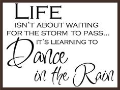 Life isn't about waiting for the storm to pass its about dancing in the rain!