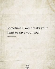 Sometimes God breaks your heart to save your soul. Unknown Author
