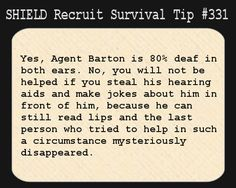 S.H.I.E.L.D. Recruit Survival Tip #331:Yes, Agent Barton is 80% deaf in both ears. No, you will not be helped if you steal his hearing aids and make jokes about him in front of him, because he can still read lips and the last person who tried to help in such a circumstance mysteriously disappeared. [Submitted by hawkeyeview]