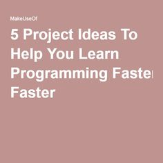 5 Project Ideas To Help You Learn Programming Faster