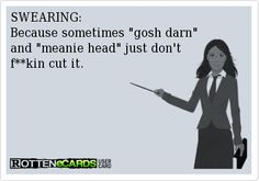 "SWEARING: Because sometimes ""gosh darn"" and ""meanie head"" just don't f**king cut it. #ecards"