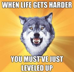 When life gets harder, you must have just leveled up...