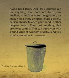 Avoid head trash. Don't be a garbage can for anything that does not feed your intellect, stimulate your imagination, or make you a more compassionate peaceful person. Refuse to open your mind to other people's trash. Tune out anything that promotes conflict. This can infect you with a mind virus of cynicism or defeat and you won't even know it! — Les Brown