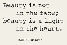 Beauty is not in the face; beauty is a light in the heart. -Kahlil Gibran