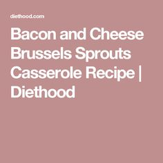 Bacon and Cheese Brussels Sprouts Casserole Recipe   Diethood
