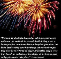 """Not only do physically diabled people have experiences which are not available to the able-bodied, they are in a better position to transcend cultural mythologies about the body, because they cannot do things the able-bodied feel they must do in order to be happy...If disabled people were truly heard, an explosion of knowledge of the human body and psyche would take place."" ~ Susan Wendell"