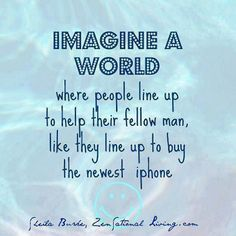 Imagine a world where people line up to help their fellow man, like they line up to buy the newest phone.