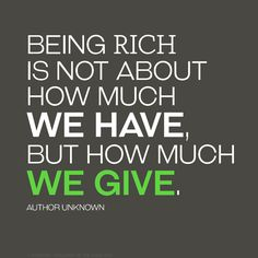 The virtue of our life is not based in riches; it is magnified through the abundance of blessings we bring to others.