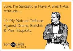 Sure, I'm Sarcastic & Have A Smart-AssAttitude......It's My Natural DefenseAgainst Drama, Bullshit,& Plain Stupidity.