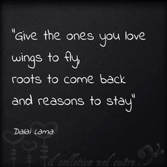 """Give the ones you love wings to fly, roots to come back and reasons to stay."" --Dalai Lama"