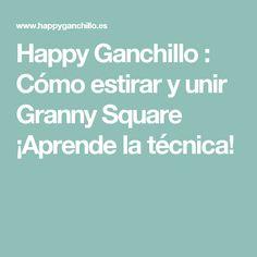 Happy Ganchillo : Cómo estirar y unir Granny Square ¡Aprende la técnica!