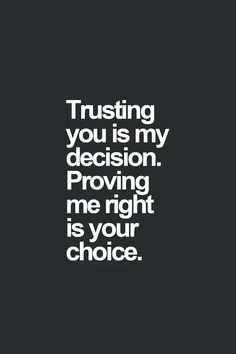 Trusting you us my decision Proving me right is your choice.
