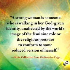"""A strong woman is someone who is walking in her God-given identity, unaffected by the world's image of the feminine role or the religious pressure to conform to some reduced version of herself."" - Kris Vallotton, Fashioned to Reign"
